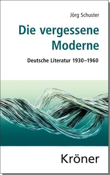 Die vergessene Moderne: Deutsche Literatur 1930?1960