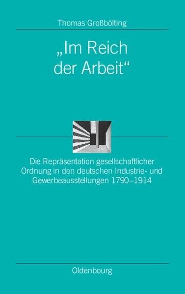 Im Reich der Arbeit: Die Repräsentation gesellschaftlicher Ordnung in den deutschen Industrie- und G