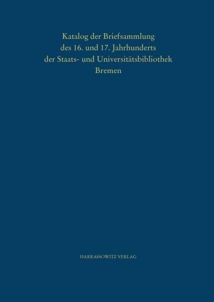 Katalog der Briefsammlung des 16. und 17. Jahrhunderts der Staats- und Universitätsbibliothek Bremen