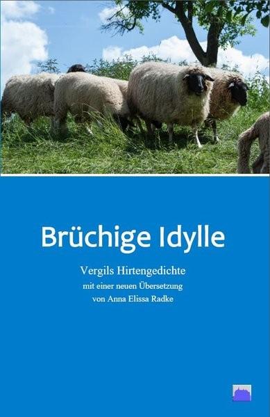 Brüchige Idylle: Vergils Hirtengedichte mit einer neuen Übersetzung von Anna Elissa Radke